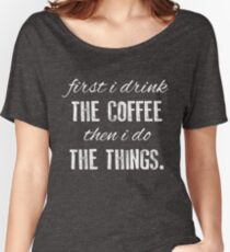 First I Drink The Coffee... Women's Relaxed Fit T-Shirt