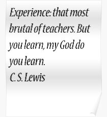Experience: that most brutal of teachers. But you learn, my God do you learn. C. S. Lewis Poster