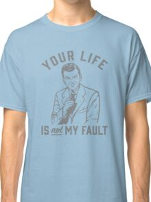 Your Life Is Not My Fault Classic T-Shirt