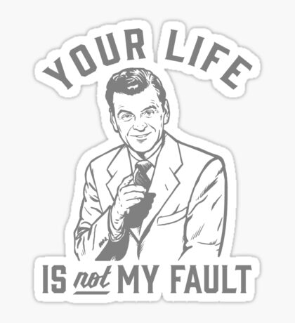 Your Life Is Not My Fault Sticker