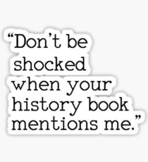 """Don't be shocked when your history book mentions me."" Sticker"