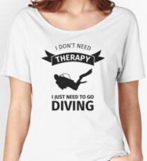 I don't need therapy I just need to go diving Women's Relaxed Fit T-Shirt