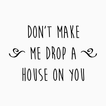 """Don't make me drop a house on you."" by eclecticjustice"