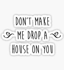 """Don't make me drop a house on you."" Sticker"