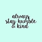 Always Stay Humble and Kind by feliciasdesigns
