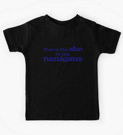 You're the she to my nanigans Kids Clothes