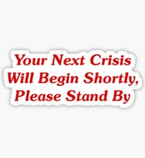 Your Next Crisis Will Begin Shortly, Please Stand By Sticker