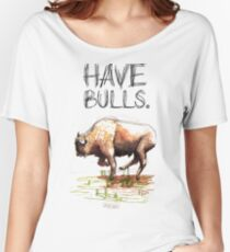 Have some bulls. Women's Relaxed Fit T-Shirt