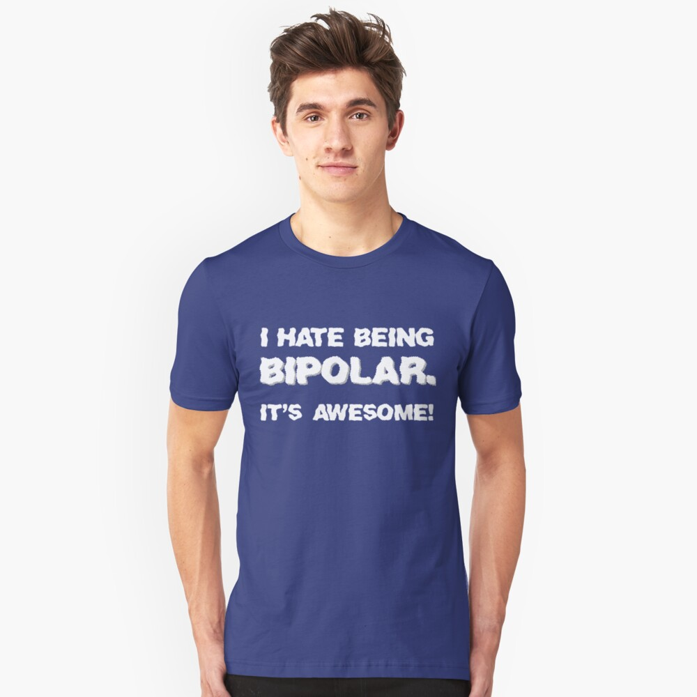 I Hate Being Bipolar. It's Awesome! Unisex T-Shirt Front
