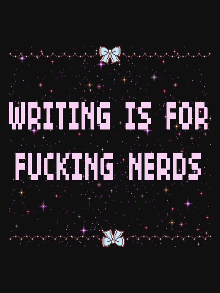 Writing is For Fucking Nerds by CritterFics