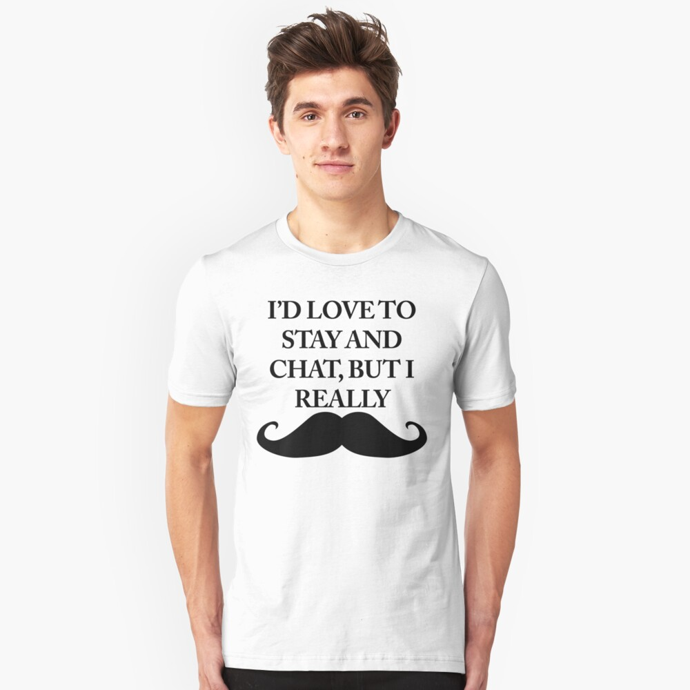 I'd love to saty and chat, but I really Moustache Unisex T-Shirt Front