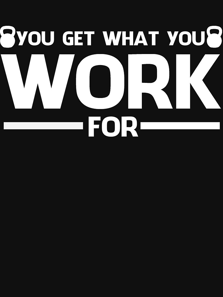 YOU GET WHAT YOU WORK FOR WHITE by pinkboy
