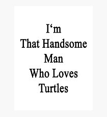 I'm That Handsome Man Who Loves Turtles  Photographic Print