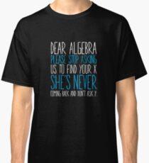 Dear Algebra Please Stop Asking Math Funny Classic T-Shirt