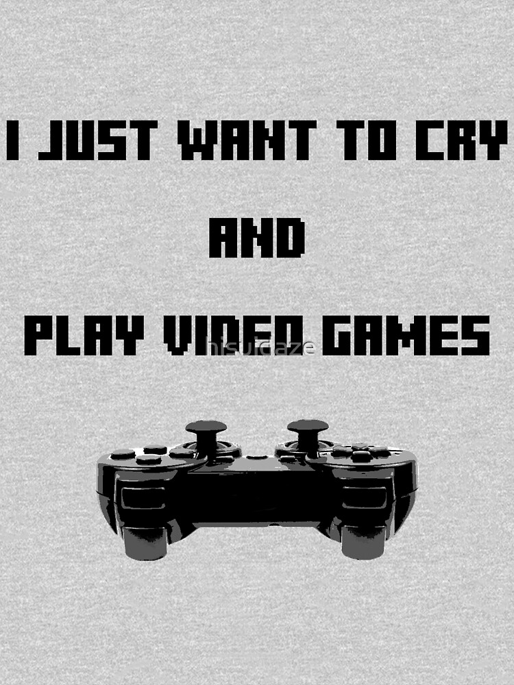 I Just Want to Cry and Play Video Games by hisuidaze