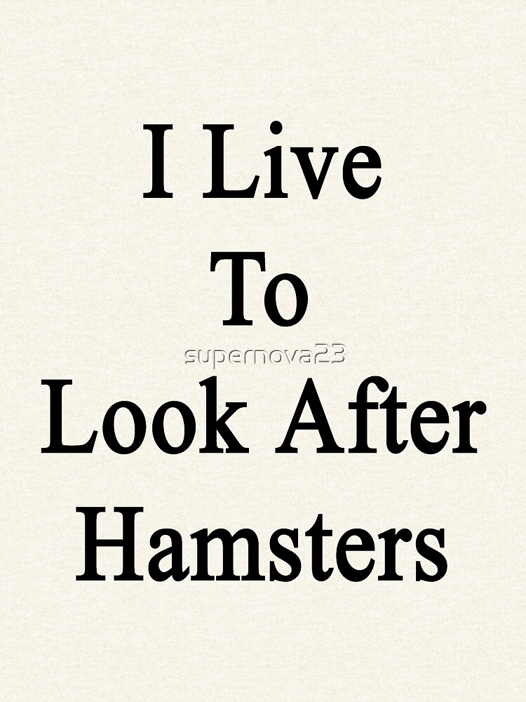 I Live To Look After Hamsters  by supernova23