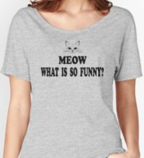 Super Troopers Quote - Meow What Is So Funny? Women's Relaxed Fit T-Shirt