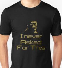 I Never Asked For This... Unisex T-Shirt
