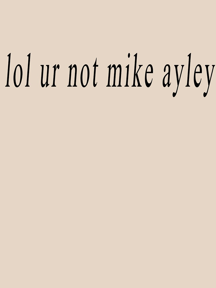 lol ur not mike ayley by oliviatbh