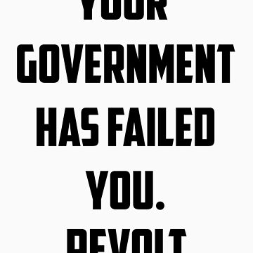 Your Government Has Failed You. Revolt. by australiansalt