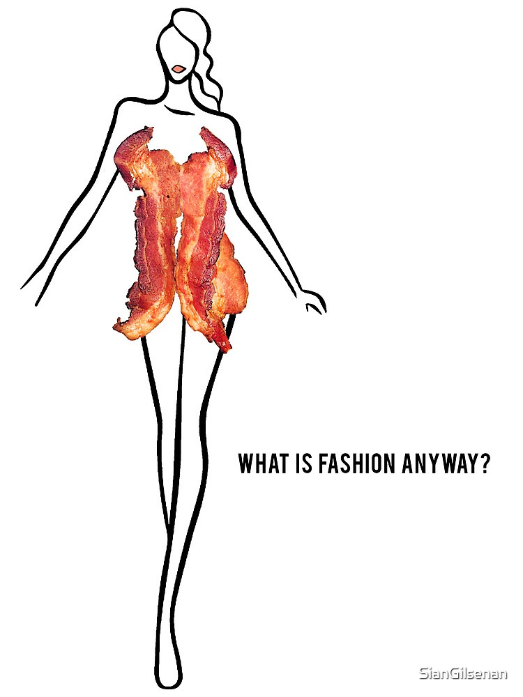 What Is Fashion Anyway? Bacon by SianGilsenan