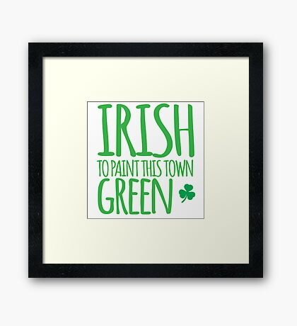 IRISH TO paint this town GREEN! with shamrocks Framed Print