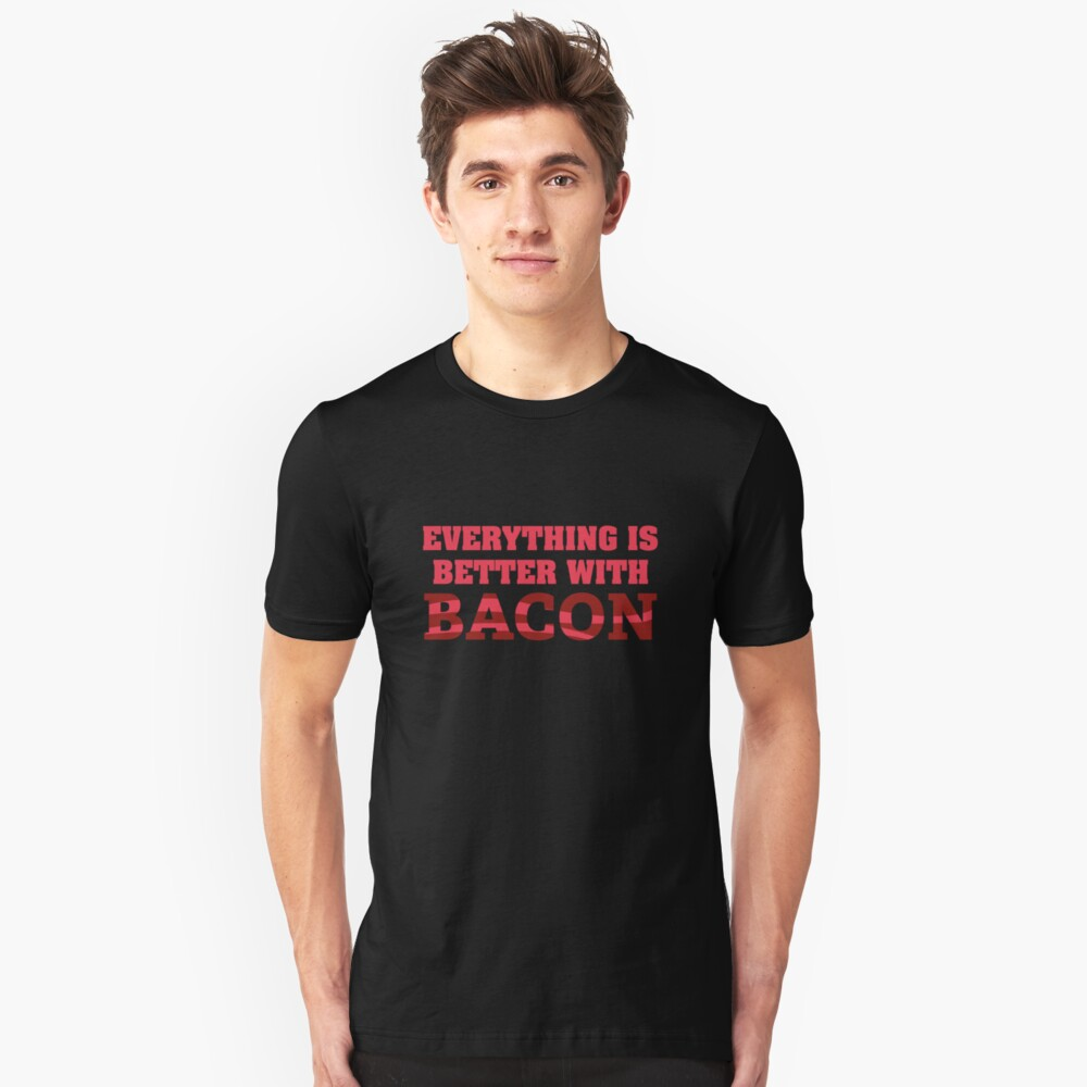 Everything Is Better With Bacon. Unisex T-Shirt Front