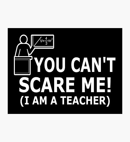 You can't scare me! I'm a Teacher Photographic Print