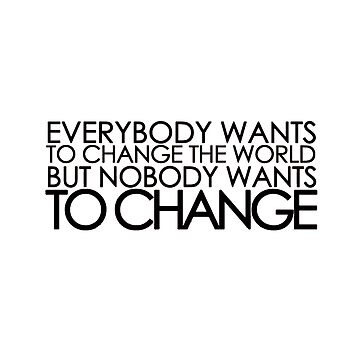 Everybody wants to change the world but nobody wants to change by Dractive