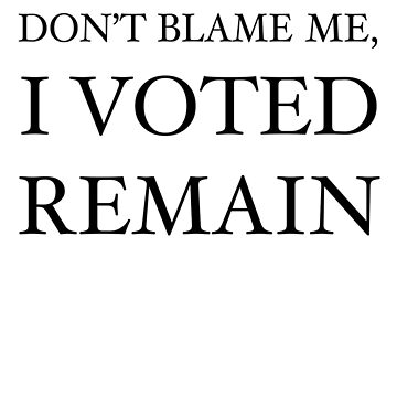 Don't Blame Me, I Voted Remain by flashman