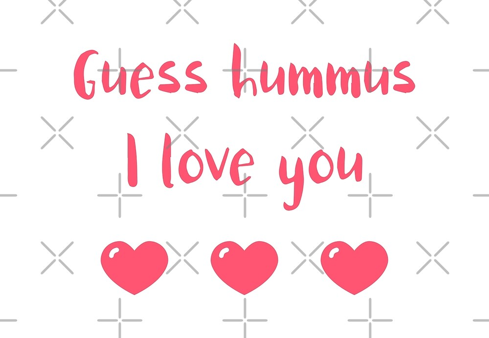 Guess Hummus I Love You by Sweevy Swag