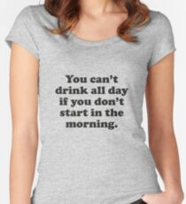 You Can't Drink All Day If You Don't Start In The Morning Women's Fitted Scoop T-Shirt