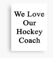 We Love Our Hockey Coach  Metal Print