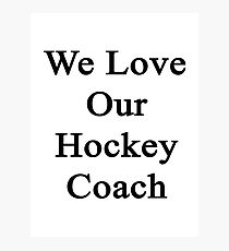We Love Our Hockey Coach  Photographic Print