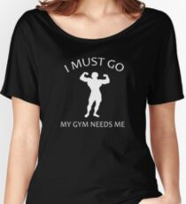 I Must Go. My Gym Needs Me. Women's Relaxed Fit T-Shirt