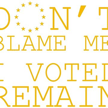 Don't Blame Me, I Voted Remain by JezWeCan