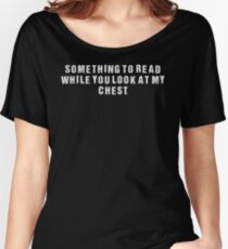 Something to Read.... Look at my Chest, light font Women's Relaxed Fit T-Shirt