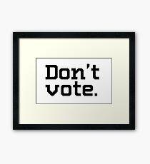Don't vote. Framed Print