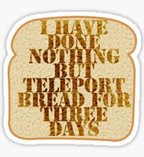 I have done nothing but Teleport Bread for three days. Sticker