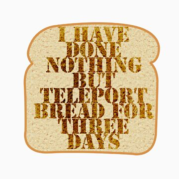 I have done nothing but Teleport Bread for three days. by DetectiveBerry