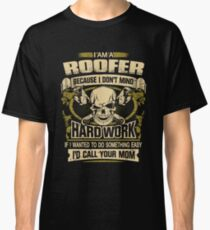 Roofer - I'm A Roofer Because I Don't Mind Hardwork If I Wanted To Do Something Easy I'd Call Your Mom Classic T-Shirt