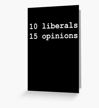 10 Liberals, 15 Opinions (White on Black) Greeting Card