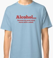 Alcohol... Because no great story starts with a salad. Classic T-Shirt