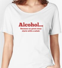 Alcohol... Because no great story starts with a salad. Women's Relaxed Fit T-Shirt