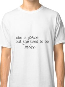 she is gone but she used to be mine Classic T-Shirt