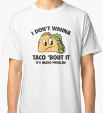 I Don't Wanna Taco 'Bout It. It's Nacho Problem. Classic T-Shirt