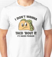 I Don't Wanna Taco 'Bout It. It's Nacho Problem. Unisex T-Shirt