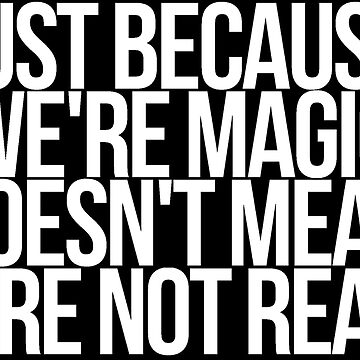 JUST BECAUSE WE'RE MAGIC... by moonlights