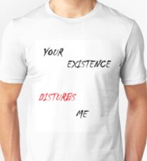 Your Existence Disturbs Me T-Shirt