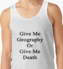 Give Me Geography Or Give Me Death Tank Top